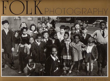 Folk Photography: Poems I've Never Written A 240-page volume with 335 duotone images of Joe Schwartz Photo League photographer; one of the largest collections of social historical photographs to be compiled in one publication by a single photographer.